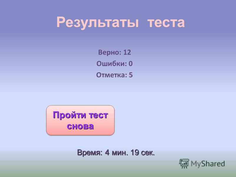Результаты теста Верно: 12 Ошибки: 0 Отметка: 5 Время: 4 мин. 19 сек. Пройти тест снова Пройти тест снова Пройти тест снова Пройти тест снова
