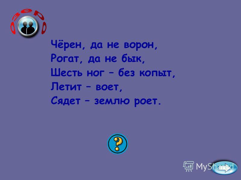 Чёрен, да не ворон, Рогат, да не бык, Шесть ног – без копыт, Летит – воет, Сядет – землю роет. Жук – на лугу