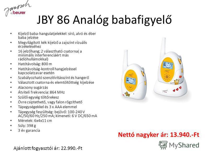 JBY 86 Analóg babafigyelő Kijelző baba-hangulatjelekkel: síró, alvó és éber baba jelzése Megvilágított kék kijelző a zajszint vizuális érzékeléséhez 16 jelzőhang; 2 választható csatorna( a minimális interferenciáért más rádióhullámokkal) Hatótávolság