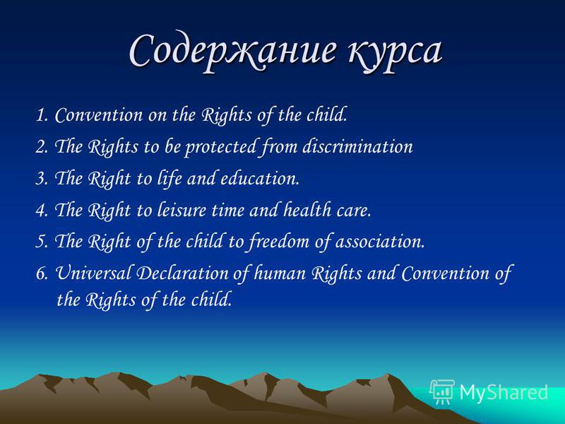 Содержание курса 1. Convention on the Rights of the child. 2. The Rights to be protected from discrimination 3. The Right to life and education. 4. The Right to leisure time and health care. 5. The Right of the child to freedom of association. 6. Uni
