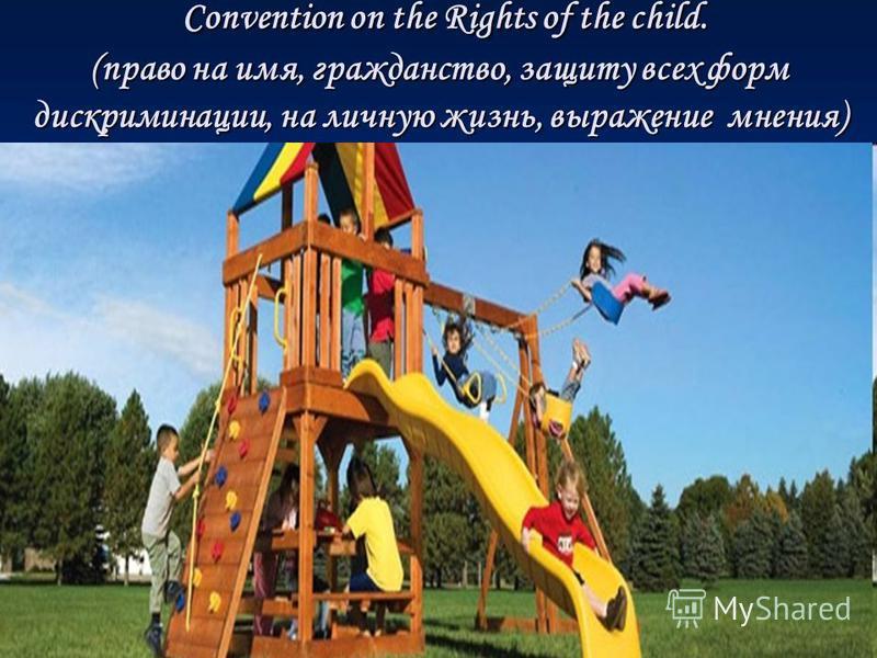 Convention on the Rights of the child. (право на имя, гражданство, защиту всех форм дискриминации, на личную жизнь, выражение мнения) Convention on the Rights of the child. (право на имя, гражданство, защиту всех форм дискриминации, на личную жизнь,
