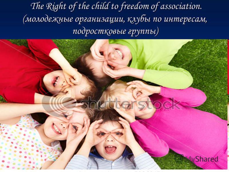 The Right of the child to freedom of association. (молодежные организации, клубы по интересам, подростковые группы) The Right of the child to freedom of association. (молодежные организации, клубы по интересам, подростковые группы)