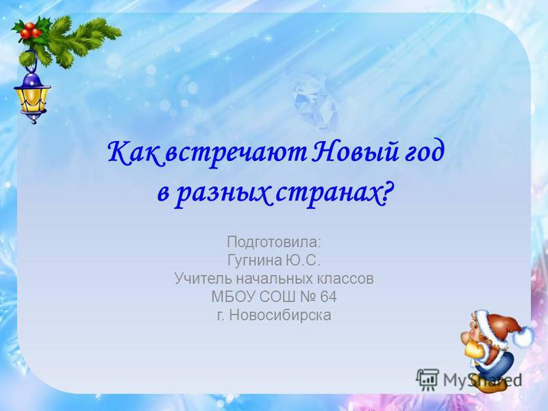 Как встречают Новый год в разных странах? Подготовила: Гугнина Ю.С. Учитель начальных классов МБОУ СОШ 64 г. Новосибирска