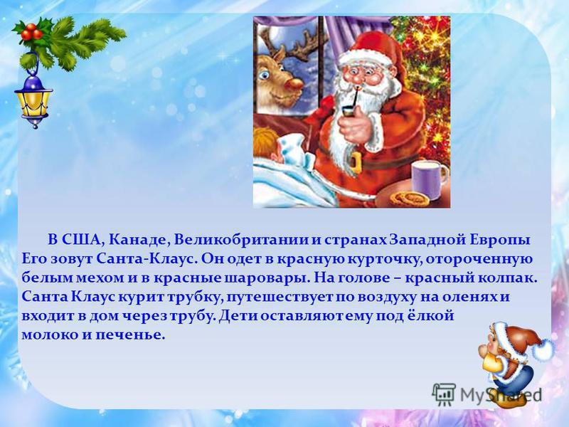 В США, Канаде, Великобритании и странах Западной Европы Его зовут Санта-Клаус. Он одет в красную курточку, отороченную белым мехом и в красные шаровары. На голове – красный колпак. Санта Клаус курит трубку, путешествует по воздуху на оленях и входит