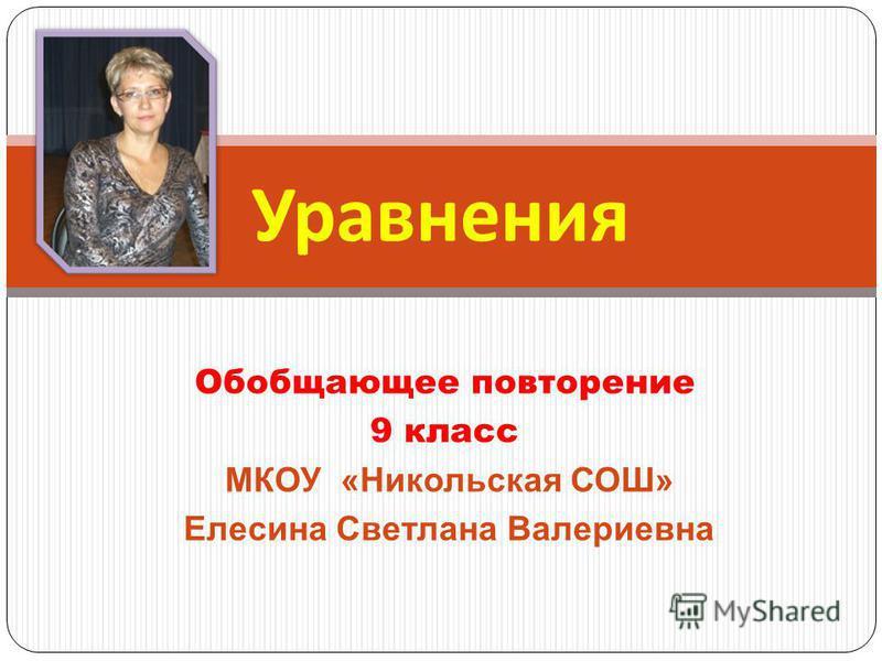 Обобщающее повторение 9 класс МКОУ «Никольская СОШ» Елесина Светлана Валериевна Уравнения