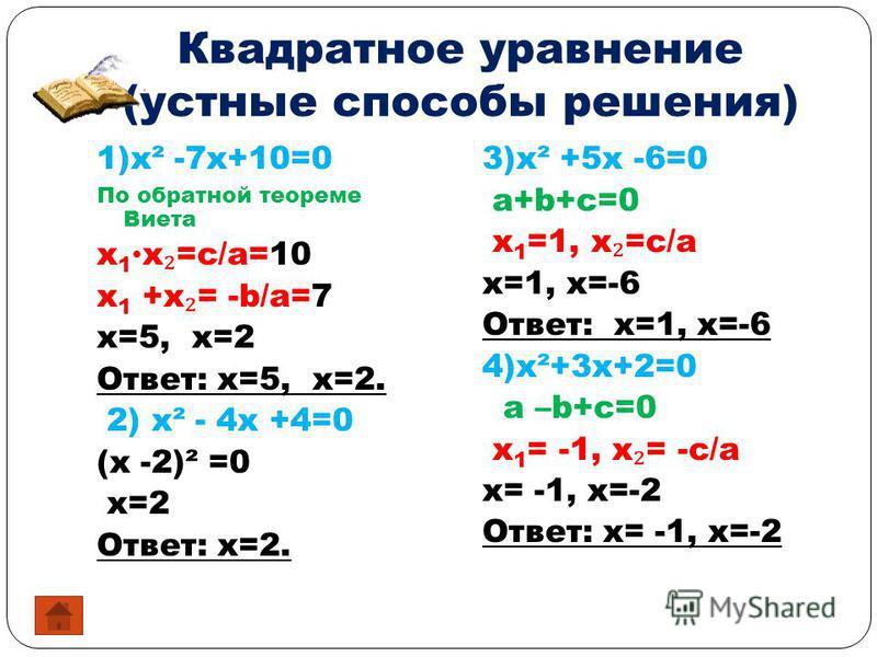 Квадратное уравнение (устные способы решения) 1)x² -7x+10=0 По обратной теореме Виета x 1 x =c/a=10 x 1 +x = -b/a=7 x=5, x=2 Ответ: x=5, x=2. 2) x² - 4x +4=0 (x -2)² =0 x=2 Ответ: x=2. 3)x² +5x -6=0 a+b+c=0 x 1 =1, x =c/a x=1, x=-6 Ответ: x=1, x=-6 4