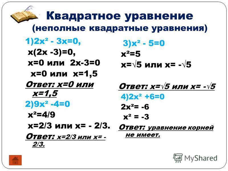 Квадратное уравнение (неполные квадратные уравнения) 1)2x² - 3x=0, x(2x -3)=0, x=0 или 2x-3=0 x=0 или x=1,5 Ответ: x=0 или x=1,5 2)9x² -4=0 x²=4/9 x=2/3 или x= - 2/3. Ответ: x=2/3 или x= - 2/3. 3)x² - 5=0 x²=5 x=5 или x= -5 Ответ: x=5 или x= -5 4)2x²