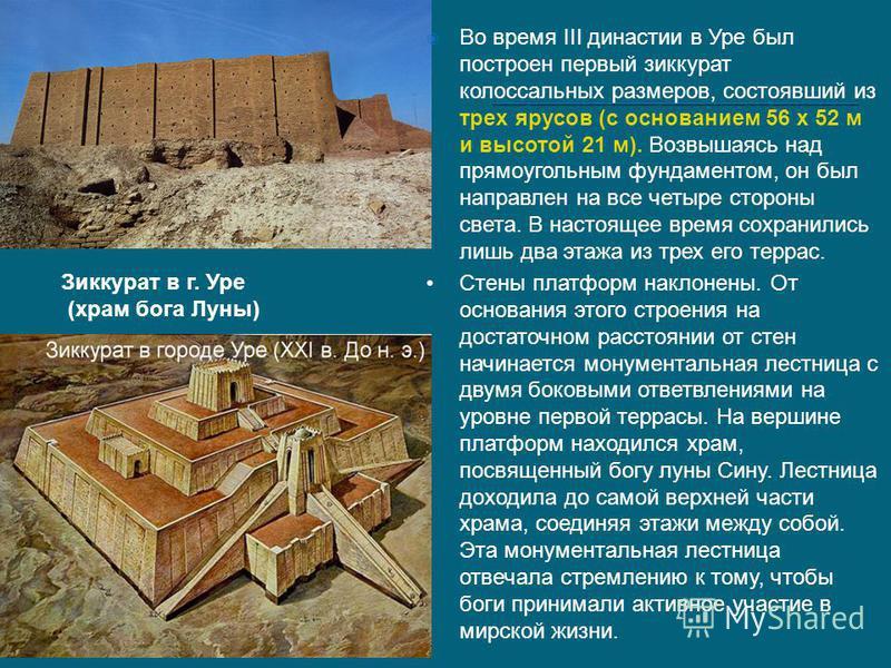 Зиккурат в г. Уре (храм бога Луны) Во время III династии в Уре был построен первый зиккурат колоссальных размеров, состоявший из трех ярусов (с основанием 56 х 52 м и высотой 21 м). Возвышаясь над прямоугольным фундаментом, он был направлен на все че