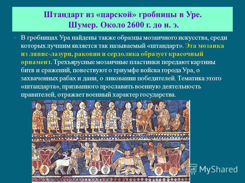 Штандарт из «царской» гробницы в Уре. Шумер. Около 2600 г. до н. э. В гробницах Ура найдены также образцы мозаичного искусства, среди которых лучшим является так называемый «штандарт». Эта мозаика из ляпис-лазури, раковин и сердолика образует красочн
