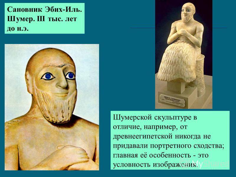 Шумерской скульптуре в отличие, например, от древнеегипетской никогда не придавали портретного сходства; главная её особенность - это условность изображения. Сановник Эбих-Иль. Шумер. III тыс. лет до н.э.