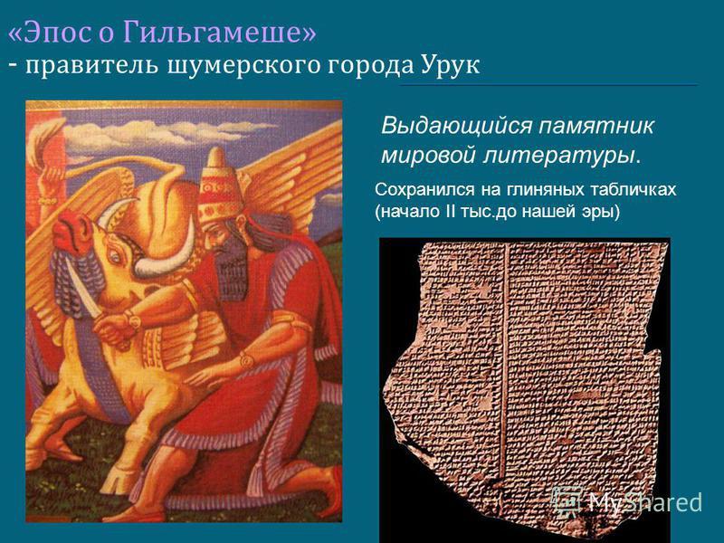 «Эпос о Гильгамеше» - правитель шумерского города Урук Выдающийся памятник мировой литературы. Сохранился на глиняных табличках (начало II тыс.до нашей эры)