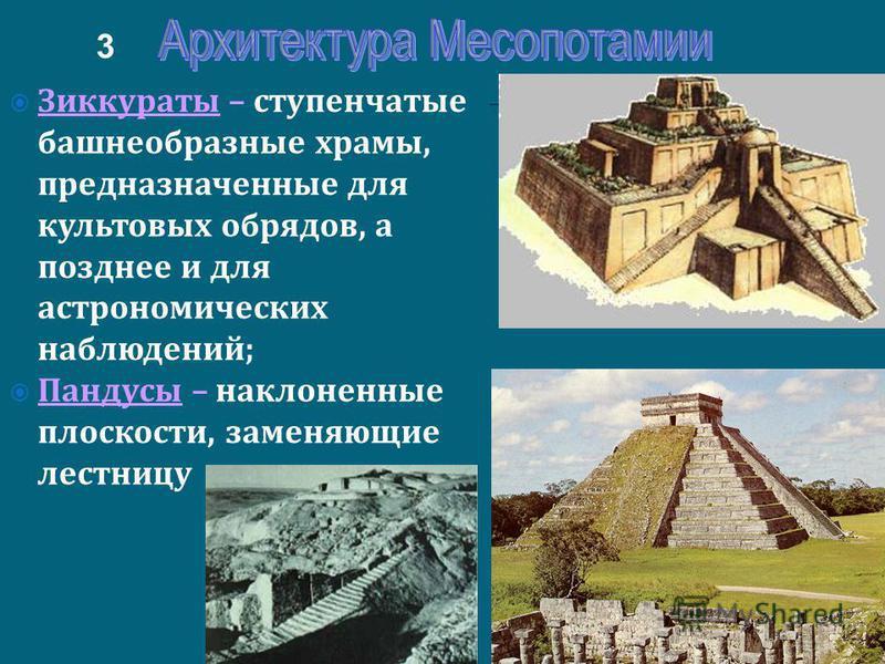 Зиккураты – ступенчатые башнеобразные храмы, предназначенные для культовых обрядов, а позднее и для астрономических наблюдений; Пандусы – наклоненные плоскости, заменяющие лестницу 3