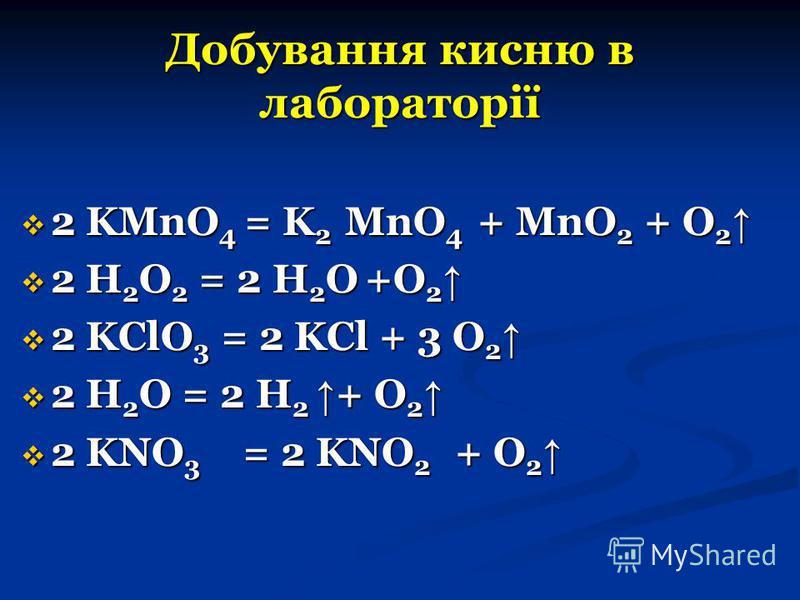 Добування кисню в лабораторії 2 KMnO 4 = K 2 MnO 4 + MnO 2 + O 2 2 KMnO 4 = K 2 MnO 4 + MnO 2 + O 2 2 H 2 O 2 = 2 H 2 O +O 2 2 H 2 O 2 = 2 H 2 O +O 2 2 KClO 3 = 2 KCl + 3 O 2 2 KClO 3 = 2 KCl + 3 O 2 2 H 2 O = 2 H 2 + O 2 2 H 2 O = 2 H 2 + O 2 2 KNO