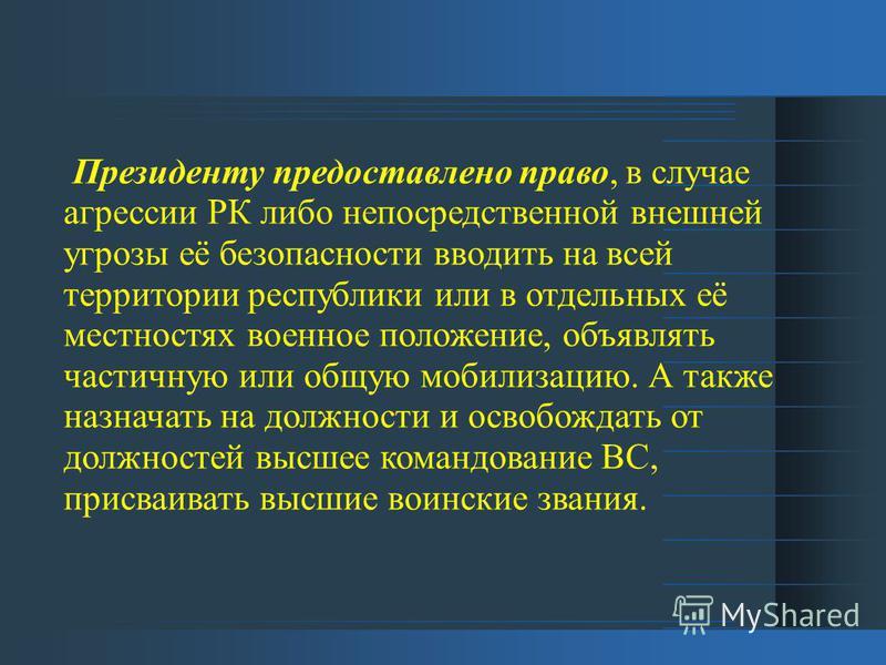 Президенту предоставлено право, в случае агрессии РК либо непосредственной внешней угрозы её безопасности вводить на всей территории республики или в отдельных её местностях военное положение, объявлять частичную или общую мобилизацию. А также назнач