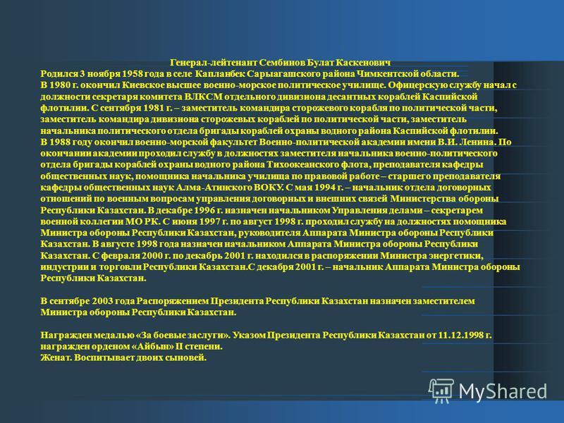 Генерал-лейтенант Сембинов Булат Каскенович Родился 3 ноября 1958 года в селе Капланбек Сарыагашского района Чимкентской области. В 1980 г. окончил Киевское высшее военно-морское политическое училище. Офицерскую службу начал с должности секретаря ком