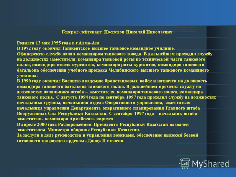 Генерал-лейтенант Поспелов Николай Николаевич Родился 13 мая 1955 года в г.Алма-Ата. В 1972 году окончил Ташкентское высшее танковое командное училище. Офицерскую службу начал командиром танкового взвода. В дальнейшем проходил службу на должностях за