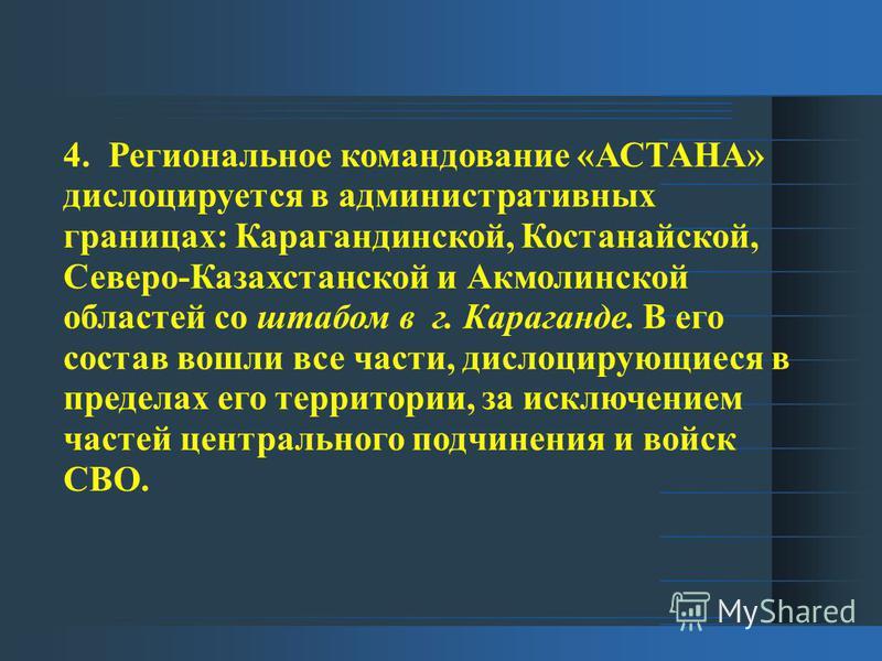 4. Региональное командование «АСТАНА» дислоцируется в административных границах: Карагандинской, Костанайской, Северо-Казахстанской и Акмолинской областей со штабом в г. Караганде. В его состав вошли все части, дислоцирующиеся в пределах его территор