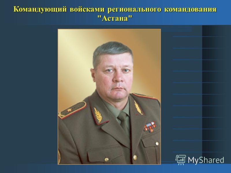 Командующий войсками регионального командования Астана