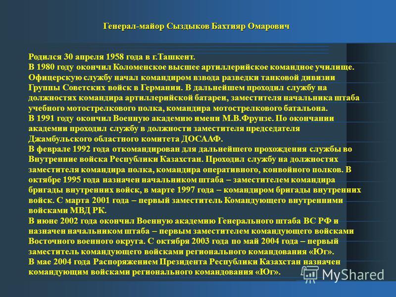 Генерал-майор Сыздыков Бахтияр Омарович Родился 30 апреля 1958 года в г.Ташкент. В 1980 году окончил Коломенское высшее артиллерийское командное училище. Офицерскую службу начал командиром взвода разведки танковой дивизии Группы Советских войск в Гер