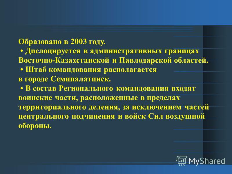 Образовано в 2003 году. Дислоцируется в административных границах Восточно-Казахстанской и Павлодарской областей. Штаб командования располагается в городе Семипалатинск. В состав Регионального командования входят воинские части, расположенные в преде