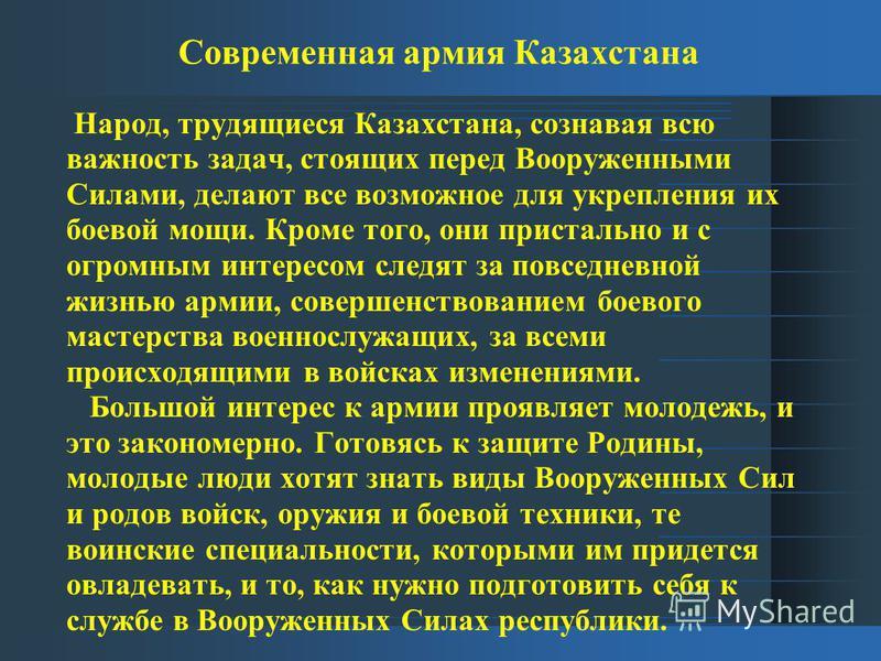 Современная армия Казахстана Народ, трудящиеся Казахстана, сознавая всю важность задач, стоящих перед Вооруженными Силами, делают все возможное для укрепления их боевой мощи. Кроме того, они пристально и с огромным интересом следят за повседневной жи