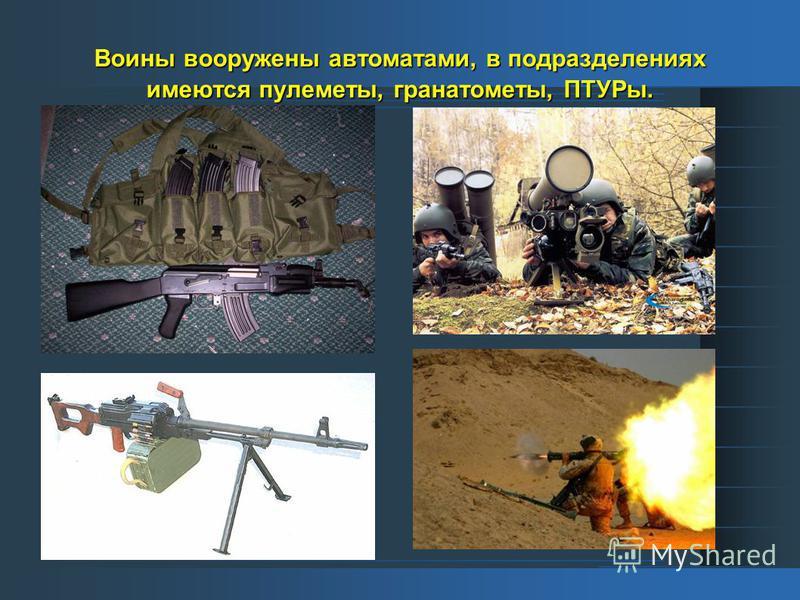Воины вооружены автоматами, в подразделениях имеются пулеметы, гранатометы, ПТУРы.