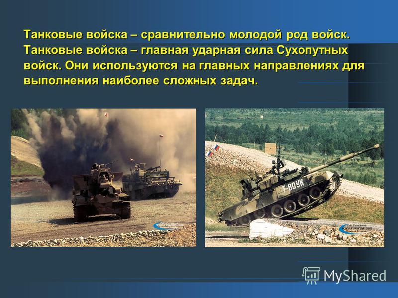 Танковые войска – сравнительно молодой род войск. Танковые войска – главная ударная сила Сухопутных войск. Они используются на главных направлениях для выполнения наиболее сложных задач.