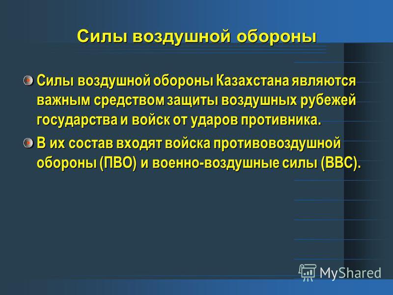 Силы воздушной обороны Силы воздушной обороны Казахстана являются важным средством защиты воздушных рубежей государства и войск от ударов противника. В их состав входят войска противовоздушной обороны (ПВО) и военно-воздушные силы (ВВС).