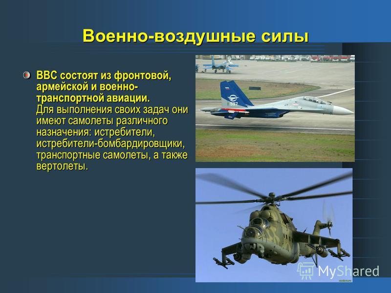 Военно-воздушные силы ВВС состоят из фронтовой, армейской и военно- транспортной авиации. Для выполнения своих задач они имеют самолеты различного назначения: истребители, истребители-бомбардировщики, транспортные самолеты, а также вертолеты.