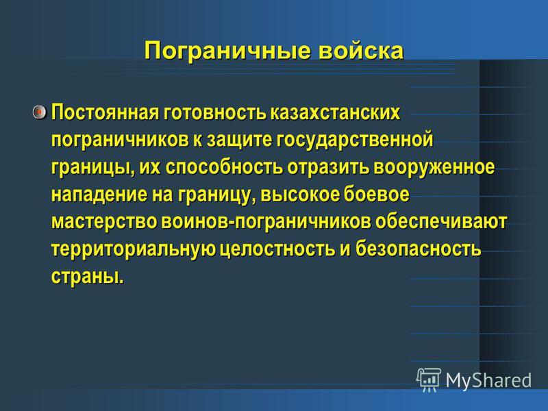 Пограничные войска Постоянная готовность казахстанских пограничников к защите государственной границы, их способность отразить вооруженное нападение на границу, высокое боевое мастерство воинов-пограничников обеспечивают территориальную целостность и