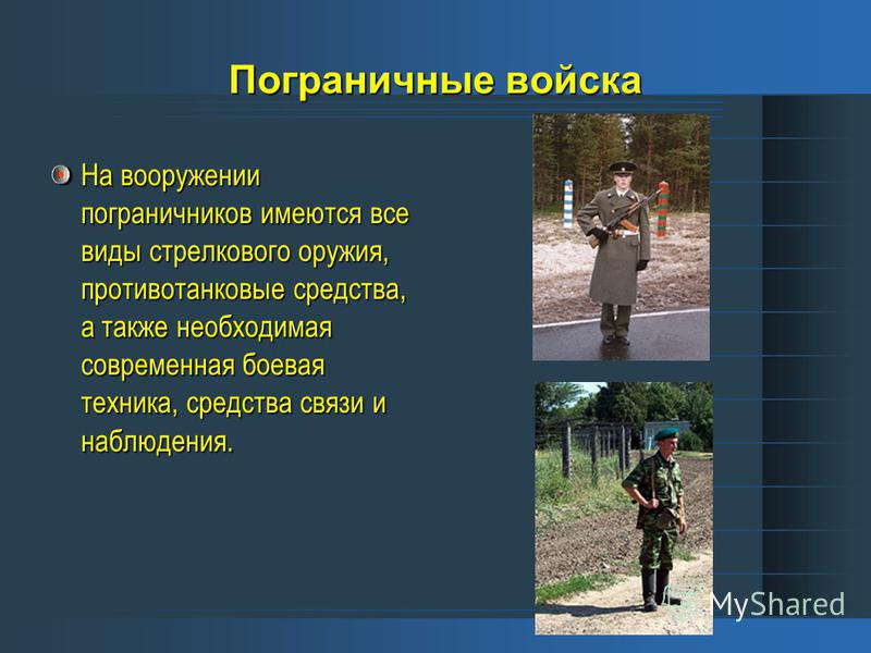 Пограничные войска На вооружении пограничников имеются все виды стрелкового оружия, противотанковые средства, а также необходимая современная боевая техника, средства связи и наблюдения.