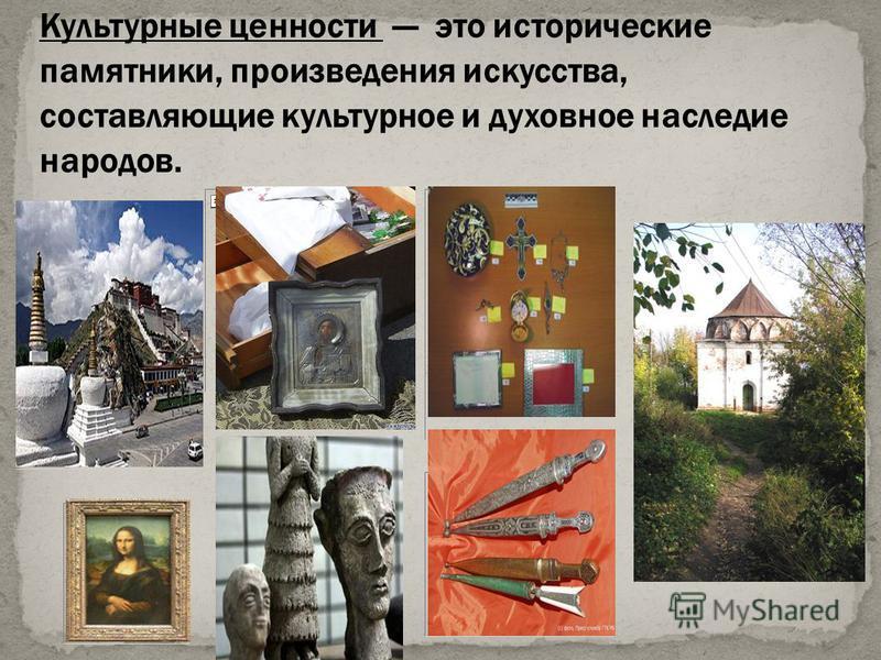 Культурные ценности это исторические памятники, произведения искусства, составляющие культурное и духовное наследие народов.