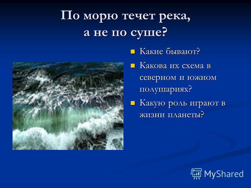 По морю течет река, а не по суше? Какие бывают? Какова их схема в северном и южном полушариях? Какую роль играют в жизни планеты?