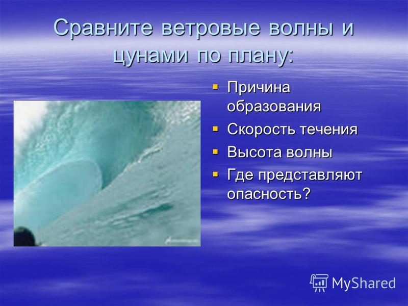 Сравните ветровые волны и цунами по плану: Причина образования Причина образования Скорость течения Скорость течения Высота волны Высота волны Где представляют опасность? Где представляют опасность?