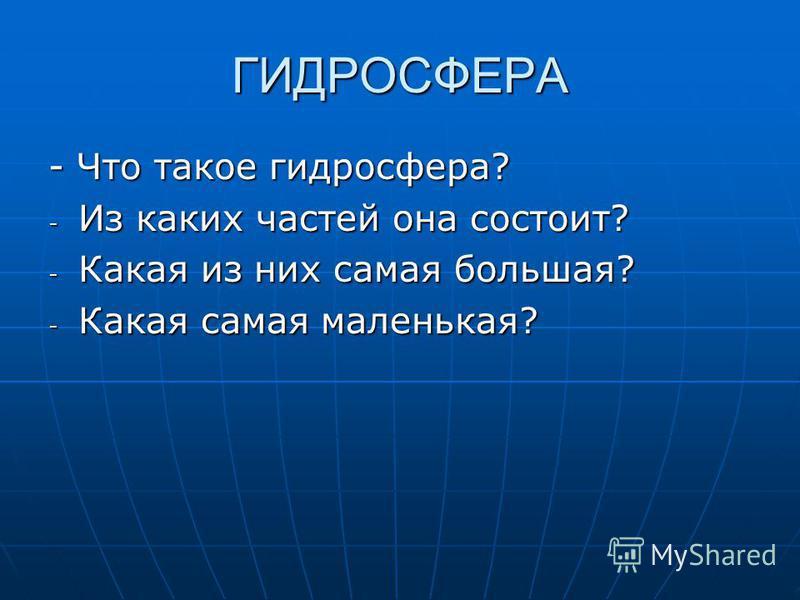 ГИДРОСФЕРА - Что такое гидросфера? - Из каких частей она состоит? - Какая из них самая большая? - Какая самая маленькая?
