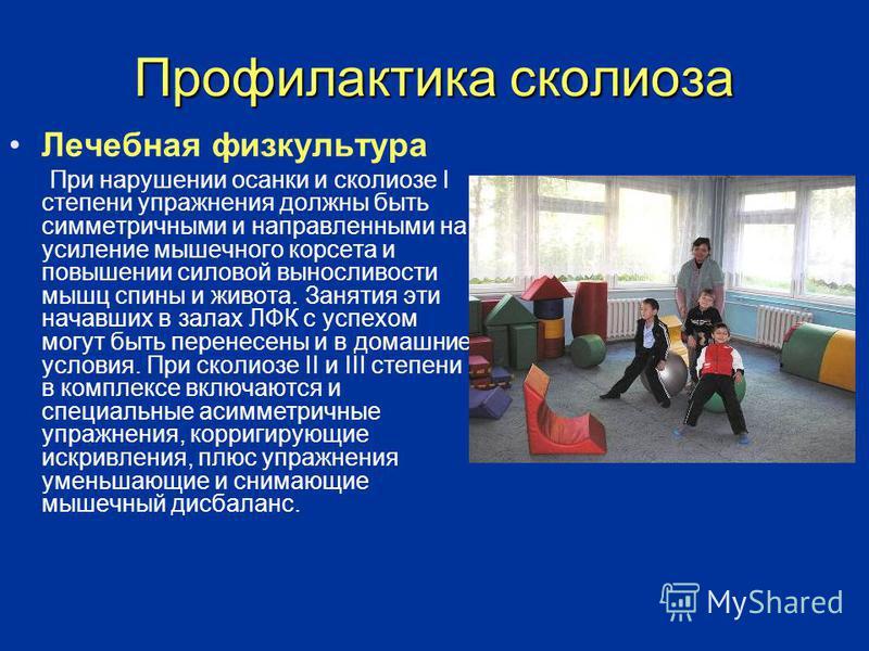 Профилактика сколиоза Лечебная физкультура При нарушении осанки и сколиозе I степени упражнения должны быть симметричными и направленными на усиление мышечного корсета и повышении силовой выносливости мышц спины и живота. Занятия эти начавших в залах