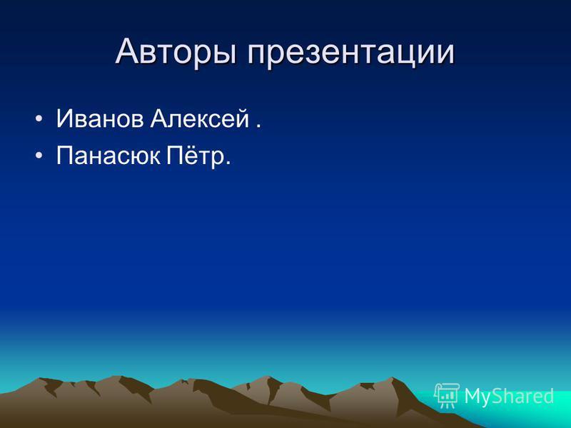 Авторы презентации Иванов Алексей. Панасюк Пётр.
