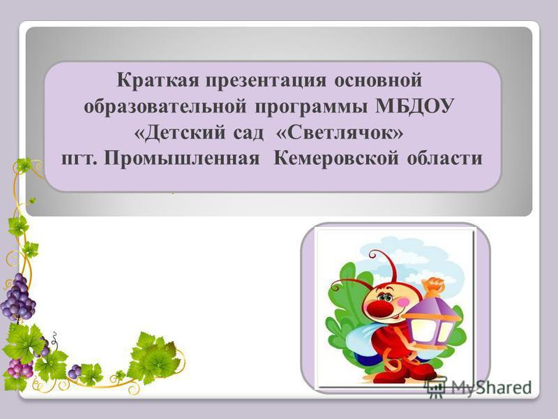Краткая презентация основной образовательной программы МБДОУ «Детский сад «Светлячок» пгт. Промышленная Кемеровской области