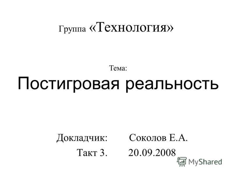 Группа «Технология» Докладчик: Соколов Е.А. Такт 3. 20. 09.2008 Тема: Постигровая реальность