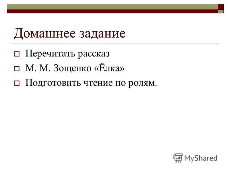 Домашнее задание Перечитать рассказ М. М. Зощенко «Ёлка» Подготовить чтение по ролям.