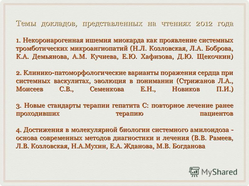 Темы докладов, представленных на чтениях 2012 года 1. Некоронарогенная ишемия миокарда как проявление системных тромботических микроангиопатий (Н.Л. Козловская, Л.А. Боброва, К.А. Демьянова, А.М. Кучиева, Е.Ю. Хафизова, Д.Ю. Щекочкин) 2. Клинико-пато