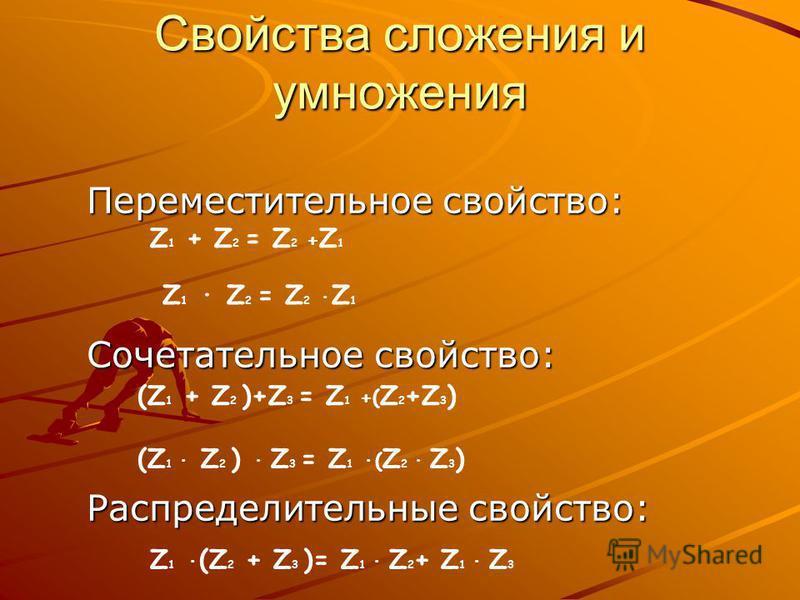Свойства сложения и умножения Переместительное свойство: Переместительное свойство: Сочетательное свойство: Сочетательное свойство: Распределительные свойство: Распределительные свойство: Z 1 + Z 2 = Z 2 + Z 1 Z 1 · Z 2 = Z 2 · Z 1 Z 1 · (Z 2 + Z 3 )