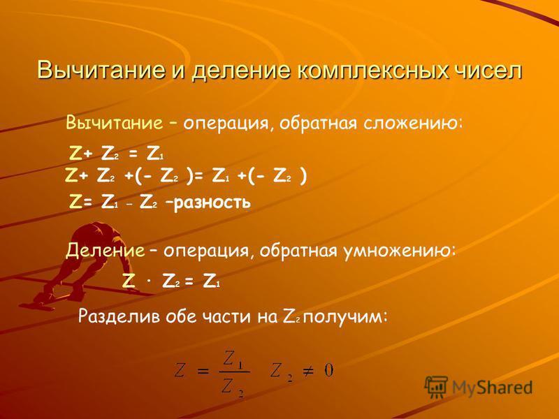 Вычитание и деление комплексных чисел Z+ Z 2 = Z 1 Вычитание – операция, обратная сложению: Z+ Z 2 +(- Z 2 )= Z 1 +(- Z 2 ) Z= Z 1 - Z 2 –разность Деление – операция, обратная умножению: Z · Z 2 = Z 1 Разделив обе части на Z 2 получим: