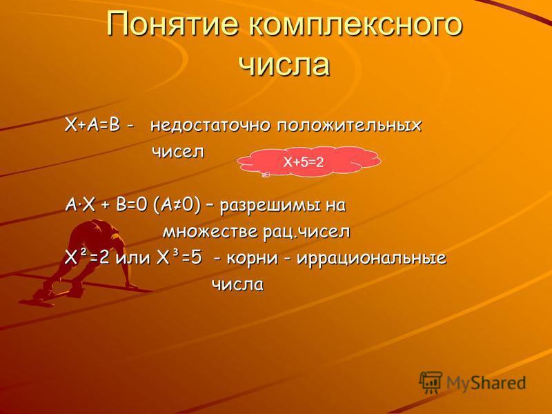 Понятие комплексного числа Х+А=В - недостаточно положительных чисел чисел А·Х + В=0 (А0) – разрешимы на множестве рац.чисел множестве рац.чисел Х²=2 или Х³=5 - корни - иррациональные числа числа Х+5=2