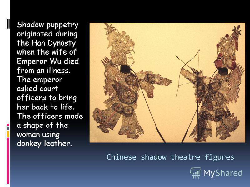 Chinese shadow theatre figures Shadow puppetry originated during the Han Dynasty when the wife of Emperor Wu died from an illness. The emperor asked court officers to bring her back to life. The officers made a shape of the woman using donkey leather