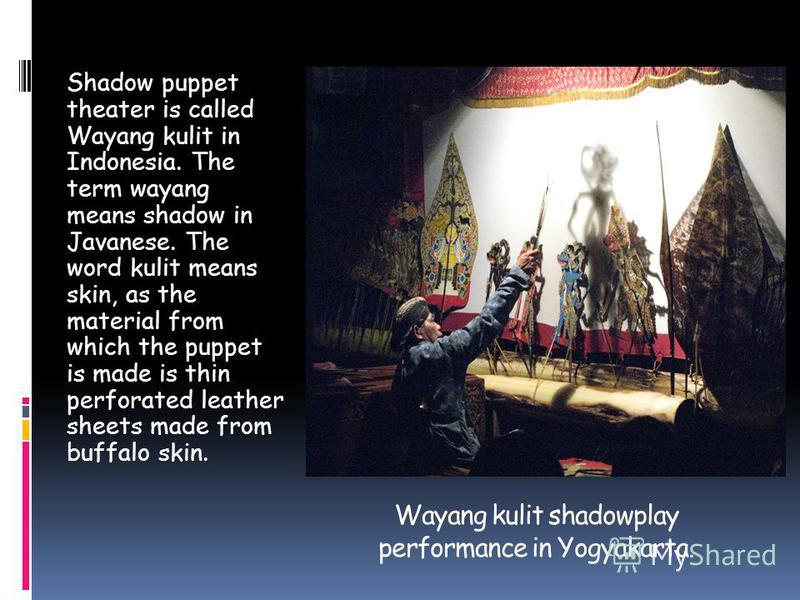 Wayang kulit shadowplay performance in Yogyakarta. Shadow puppet theater is called Wayang kulit in Indonesia. The term wayang means shadow in Javanese. The word kulit means skin, as the material from which the puppet is made is thin perforated leathe