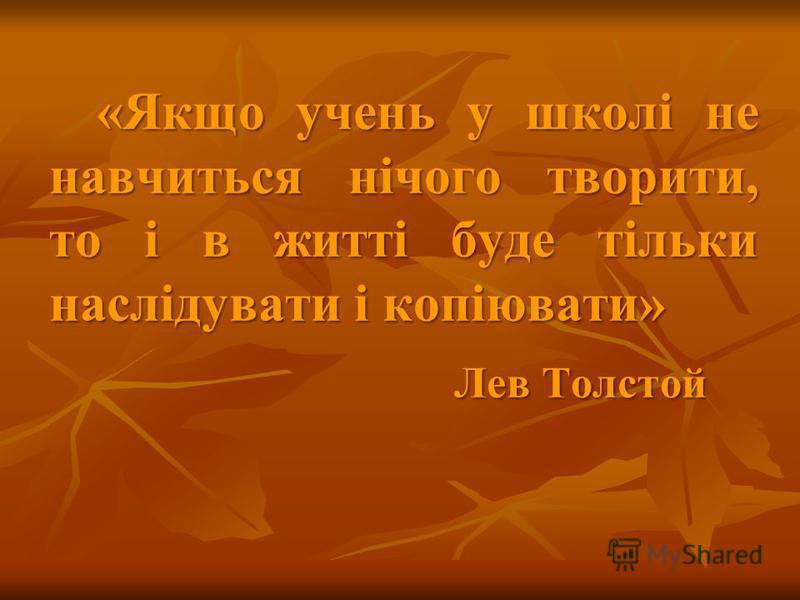 «Якщо учень у школі не навчиться нічого творити, то і в житті буде тільки наслідувати і копіювати» Лев Толстой