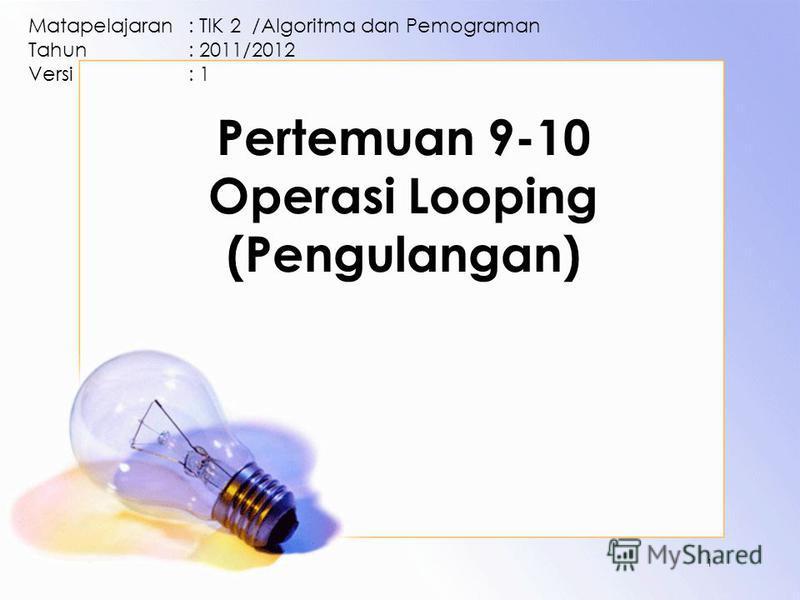 Pertemuan 9-10 Operasi Looping (Pengulangan) Matapelajaran: TIK 2 /Algoritma dan Pemograman Tahun: 2011/2012 Versi: 1 1
