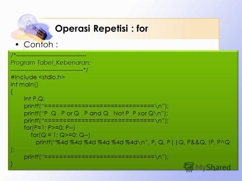 Operasi Repetisi : for Contoh : 14 /*----------------------------------- Program Tabel_Kebenaran; ------------------------------------*/ #include int main() { int P,Q; printf(==============================\n); printf(P Q P or Q P and Q Not P P xor Q\