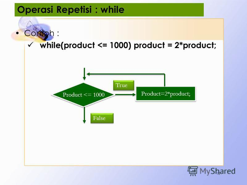 Operasi Repetisi : while Contoh : while(product <= 1000) product = 2*product; 18 Product <= 1000 Product=2*product; False True